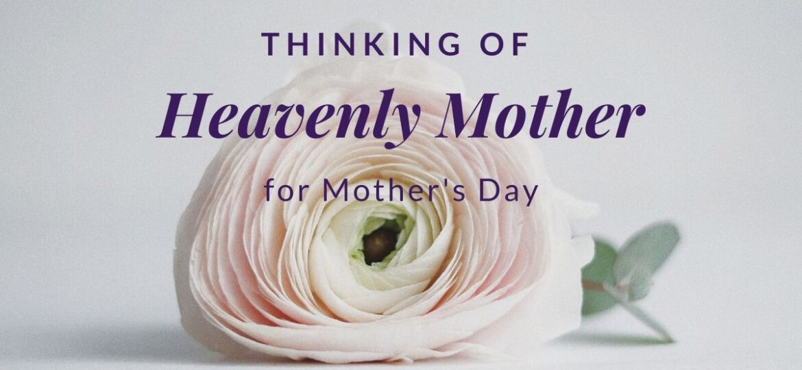 Thinking of Heavenly Mother for Mother's Day
